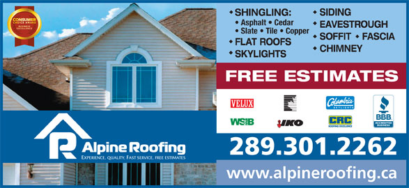 Alpine Roofing (416-469-1939) - Display Ad - SIDING SHINGLING: Asphalt   Cedar EAVESTROUGH Slate   Tile   Copper SOFFIT    FASCIA FLAT ROOFS CHIMNEY SKYLIGHTS FREE ESTIMATES 289.301.2262 EXPERIENCE, QUALITY, FAST SERVICE, FREE ESTIMATES www.alpineroofing.ca