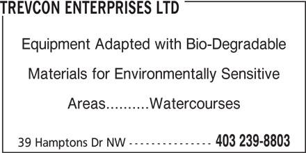 Trevcon Enterprises Ltd (403-239-8803) - Display Ad - TREVCON ENTERPRISES LTD Equipment Adapted with Bio-Degradable Materials for Environmentally Sensitive Areas..........Watercourses 403 239-8803 39 Hamptons Dr NW ---------------