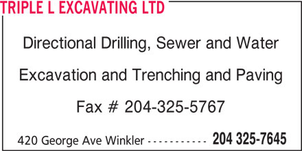 Triple L Excavating Ltd (204-325-7645) - Display Ad - Directional Drilling, Sewer and Water TRIPLE L EXCAVATING LTD Excavation and Trenching and Paving Fax # 204-325-5767 204 325-7645 420 George Ave Winkler ----------- TRIPLE L EXCAVATING LTD Directional Drilling, Sewer and Water Excavation and Trenching and Paving Fax # 204-325-5767 204 325-7645 420 George Ave Winkler -----------