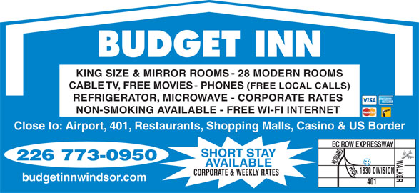 Budget Inn (519-969-0320) - Annonce illustrée======= - BUDGET INN KING SIZE & MIRROR ROOMS - 28 MODERN ROOMS CABLE TV, FREE MOVIES - PHONES (FREE LOCAL CALLS) REFRIGERATOR, MICROWAVE - CORPORATE RATES NON-SMOKING AVAILABLE - FREE WI-FI INTERNET Close to: Airport, 401, Restaurants, Shopping Malls, Casino & US Border EC ROW EXPRESSWAY 226 773-0950 HOWARD AVAILABLE PROV.WALKER SHORT STAY 1830 DIVISION CORPORATE & WEEKLY RATES 401 budgetinnwindsor.com