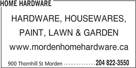 Home Hardware (204-822-3550) - Display Ad - HOME HARDWARE HARDWARE, HOUSEWARES, PAINT, LAWN & GARDEN www.mordenhomehardware.ca 204 822-3550 900 Thornhill St Morden -------------