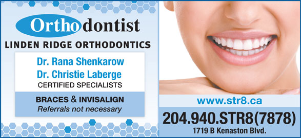 Linden Ridge Orthodontics (204-940-7878) - Display Ad - Dr. Rana Shenkarow Dr. Christie Laberge CERTIFIED SPECIALISTS BRACES & INVISALIGN www.str8.ca Referrals not necessary 204.940.STR87878 1719 B Kenaston Blvd.