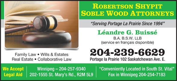 Robertson Shypit Soble Wood (204-239-6629) - Display Ad - ROBERTSON SHYPIT SOBLE WOOD ATTORNEYS Legal Aid 202-1555 St. Mary s Rd., R2M 5L9 Fax in Winnipeg 204-254-7183 Serving Portage La Prairie Since 1994 Léandre G. Buissé B.A. B.S.W. LLB (service en français disponible) 204-239-6629 Family Law   Wills & Estates Portage la Prairie 102 Saskatchewan Ave. E. Real Estate   Collaborative Law We Accept Winnipeg - 204-257-9340 Conveniently Located in South St. Vital