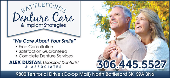 Battlefords Denture Care & Implant Strategies (306-445-5527) - Display Ad - & Implant Strategies We Care About Your Smile Free Consultation Satisfaction Guaranteed Complete Denture Services ALEX DUSTAN , Licensed Denturist & ASSOCIATES 9800 Territorial Drive (Co-op Mall) North Battleford SK  S9A 3N6