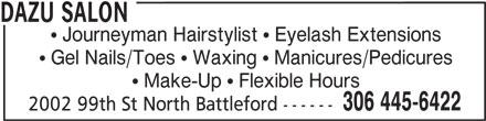 Dazu Salon (306-445-6422) - Display Ad - DAZU SALON  Journeyman Hairstylist  Eyelash Extensions  Gel Nails/Toes  Waxing  Manicures/Pedicures  Make-Up  Flexible Hours 306 445-6422 2002 99th St North Battleford ------