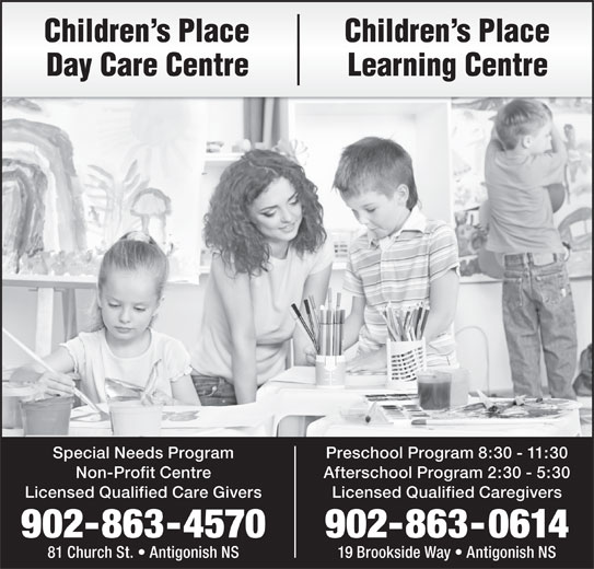 Children's Place Day Care (902-863-4570) - Display Ad - Special Needs Program Preschool Program 8:30 - 11:30 Non-Profit Centre Afterschool Program 2:30 - 5:30 Licensed Qualified Care Givers Licensed Qualified Caregivers 902-863-4570 902-863-0614 81 Church St.   Antigonish NS 19 Brookside Way   Antigonish NS