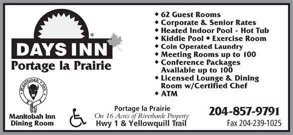 Days Inn (204-857-9791) - Display Ad - 62 Guest Rooms Corporate & Senior Rates Heated Indoor Pool - Hot Tub uu Kiddie Pool  Exercise Room Coin Operated Laundry Meeting Rooms up to 100 Conference Packages Portage la Prairie Available up to 100 Licensed Lounge & Dining Room w/Certified Chef ATM Portage la Prairie 204-857-9791 On 16 Acres of Riverbank Property Manitobah Inn Dining Room Fax 204-239-1025 Hwy 1 & Yellowquill Trail