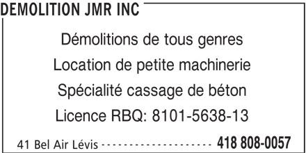 Démolition JMR Inc (418-808-0057) - Annonce illustrée======= - Licence RBQ: 8101-5638-13 -------------------- 418 808-0057 41 Bel Air Lévis DEMOLITION JMR INC Démolitions de tous genres Location de petite machinerie Spécialité cassage de béton