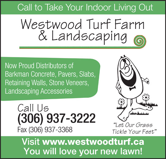 Westwood Turf Farm (306-937-3222) - Display Ad - Call to Take Your Indoor Living Out Westwood Turf Farm & Landscaping Now Proud Distributors of Barkman Concrete, Pavers, Slabs, Retaining Walls, Stone Veneers, Landscaping Accessories Call Us (306) 937-3222 Fax (306) 937-3368 Visit www.westwoodturf.ca You will love your new lawn!