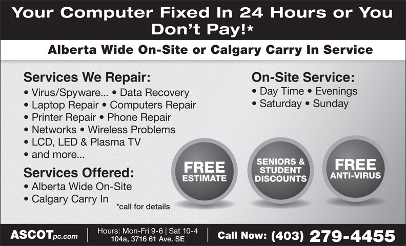 Ascot Business Systems (403-279-4455) - Display Ad - Services We Repair: Day Time   Evenings Virus/Spyware...   Data Recovery Saturday   Sunday Laptop Repair   Computers Repair Printer Repair   Phone Repair Your Computer Fixed In 24 Hours or You Don t Pay! Alberta Wide On-Site or Calgary Carry In Service On-Site Service: Networks   Wireless Problems LCD, LED & Plasma TV and more... SENIORS & FREE STUDENT Services Offered: ANTI-VIRUS ESTIMATE DISCOUNTS Alberta Wide On-Site Calgary Carry In *call for details Hours: Mon-Fri 9-6 Sat 10-4 ASCOT pc.com Call Now: (403) 104a, 3716 61 Ave. SE 279-4455