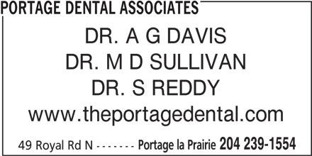 Portage Dental Associates (204-239-1554) - Display Ad - DR. M D SULLIVAN DR. S REDDY www.theportagedental.com Portage la Prairie 204 239-1554 49 Royal Rd N ------- PORTAGE DENTAL ASSOCIATES DR. A G DAVIS