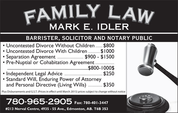 Idler Mark (780-965-2905) - Display Ad - Plus Disbursements and G.S.T. (Prices in eect until March 2015) prices subject to change without notice Fax: 780-401-3447 780-965-2905 #213 Nerval Centre, 4935 - 55 Ave., Edmonton, AB. T6B 3S3 and Personal Directive (Living Wills)............$350 FAMILY LAWFAMILY LAWFAMILY LAWFAMILY LAWMARK E. IDLER BARRISTER, SOLICITOR AND NOTARY PUBLIC Uncontested Divorce Without Children......$800 Uncontested Divorce With Children..........$1000 Separation Agreement ......................$900 - $1500 Pre-Nuptial or Cohabitation Agreement................ ....................................................................$800-1000$ Independent Legal Advice................................$250 Standard Will, Enduring Power of Attorney FAMILY LAWFAMILY LAWFAMILY LAWFAMILY LAWMARK E. IDLER BARRISTER, SOLICITOR AND NOTARY PUBLIC Uncontested Divorce Without Children......$800 Uncontested Divorce With Children..........$1000 Separation Agreement ......................$900 - $1500 Pre-Nuptial or Cohabitation Agreement................ ....................................................................$800-1000$ Independent Legal Advice................................$250 Standard Will, Enduring Power of Attorney and Personal Directive (Living Wills)............$350 Plus Disbursements and G.S.T. (Prices in eect until March 2015) prices subject to change without notice Fax: 780-401-3447 780-965-2905 #213 Nerval Centre, 4935 - 55 Ave., Edmonton, AB. T6B 3S3