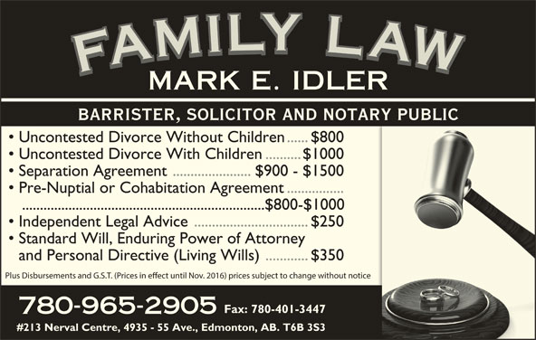 Idler Mark (780-965-2905) - Display Ad - YYLY LLYLLL LLA IIL AAWAFAMARK MMILYMMI WWAW AAF FFAFMFAMILY LAWFAMILY LAWFAMILY LAWFAMILY LAWMARK E. IDLER Uncontested Divorce Without Children......$800 Uncontested Divorce With Children..........$1000 Separation Agreement ......................$900 - $1500 Pre-Nuptial or Cohabitation Agreement................ ....................................................................$800-$1000 BARRISTER, SOLICITOR AND NOTARY PUBLIC Independent Legal Advice................................$250 Standard Will, Enduring Power of Attorney and Personal Directive (Living Wills)............$350 Plus Disbursements and G.S.T. (Prices in eect until Nov. 2016) prices subject to change without notice Fax: 780-401-3447 780-965-2905 #213 Nerval Centre, 4935 - 55 Ave., Edmonton, AB. T6B 3S3