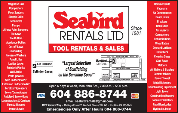 Seabird Rentals Ltd (604-886-8744) - Display Ad - Ladder Jacks Welders Painter s Planks Air Nailers & Staplers Cylinder Gases Wall Jacks Cement Mixers Porta-powers Power Trowel Step Ladders to 20 Metal Detectors Extension Ladders to 60 Open 6 days a week, Mon. thru Sat., 7:30 a.m. - 5:00 p.m. Sandblasting Equipment Fertilizer Spreaders Light Tower Sewer/Drain Augers Construction Heaters Autofeed Screw Guns 604 886-8744 Concrete Vibrators Lawn Aerators & Combers Road Barricades Fans & Blowers Transit/Levels Hydraulic Jacks Emergencies Only After Hours 604 886-8744 Mag Base Drill Hammer Drills Compactors Vacuums Floor Sanders Air Compressors Electric Drills Beam Saws Generators Breakers Pumps Rock Drills Since Airless Paint Sprayers Air Impacts 1981 Tile Saws Compactors Tile Cutters Dehumidifiers Appliance Dollies Weed Eaters Cut-off Saws Orchard Ladders TOOL RENTALS & SALES Scaffolding Rototillers Pressure Washers Clearing Saws Panel Lifter Slab Saws