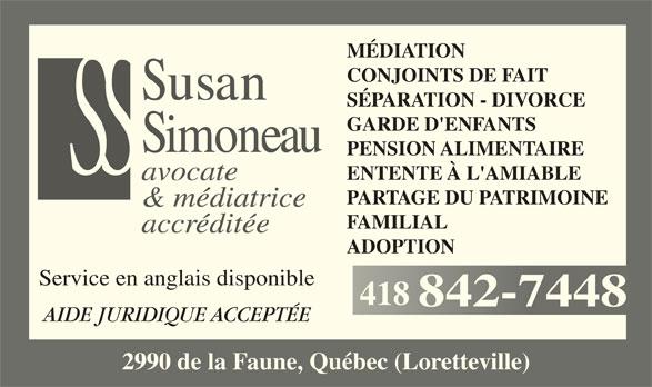 Simoneau Susan (418-842-7448) - Annonce illustrée======= - MÉDIATION CONJOINTS DE FAIT SÉPARATION - DIVORCE GARDE D'ENFANTS PENSION ALIMENTAIRE ENTENTE À L'AMIABLE avocate PARTAGE DU PATRIMOINE & médiatrice FAMILIAL accréditée ADOPTION Service en anglais disponible 418418 AIDE JURIDIQUE ACCEPTÉE 2990 de la Faune, Québec (Loretteville)