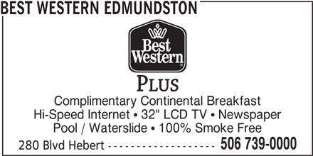 "Best Western Plus (1-877-772-3297) - Annonce illustrée======= - BEST WESTERN EDMUNDSTON Complimentary Continental Breakfast Hi-Speed Internet ! 32"" LCD TV ! Newspaper Pool / Waterslide ! 100% Smoke Free 280 Blvd Hebert ------------------- 506 739-0000"