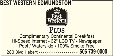 "Best Western Plus (1-877-772-3297) - Annonce illustrée======= - BEST WESTERN EDMUNDSTON Complimentary Continental Breakfast Hi-Speed Internet  32"" LCD TV  Newspaper Pool / Waterslide  100% Smoke Free 506 739-0000 280 Blvd Hebert -------------------"