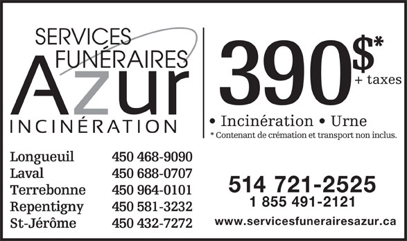 Centre d'incinération Montréal (514-721-2525) - Annonce illustrée======= - Laval 450 688-0707 514 721-2525 Terrebonne 450 964-0101 1 855 491-2121 Repentigny 450 581-3232 www.servicesfunerairesazur.ca St-Jérôme 450 432-7272 SERVICES FUNÉRAIRES + taxes 390 Incinération   Urne * Contenant de crémation et transport non inclus. Longueuil 450 468-9090