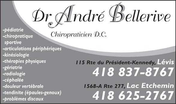 Bellerive André Dr (418-837-8767) - Annonce illustrée======= - Dr André Bellerive -pédiatrie Chiropraticien D.C. -chiropratique sportive -articulations périphériques -kinésiologie -thérapies physiques 115 Rte du Président-Kennedy, Lévis -gériatrie -radiologie 418 837-8767 -céphalée 1568-A Rte 277, Lac Etchemin -douleur vertébrale -tendinite (épaules-genoux) 418 625-2767 -problèmes discaux