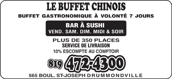 Le Buffet Chinois Drummondville (819-472-4300) - Annonce illustrée======= - BUFFET GASTRONOMIQUE À VOLONTÉ 7 JOURS BAR À SUSHI VEND. SAM. DIM. MIDI & SOIR PLUS DE 350 PLACES SERVICE DE LIVRAISON 10% ESCOMPTE AU COMPTOIR 565 BOUL. ST-JOSEPH DRUMMONDVILLE