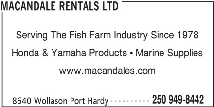 Macandale Rentals Ltd (250-949-8442) - Display Ad - Serving The Fish Farm Industry Since 1978 Honda & Yamaha Products   Marine Supplies www.macandales.com ---------- 250 949-8442 8640 Wollason Port Hardy MACANDALE RENTALS LTD