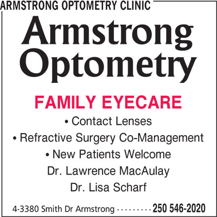 Armstrong Optometry Clinic (250-546-2020) - Display Ad -  Contact Lenses  Refractive Surgery Co-Management  New Patients Welcome Dr. Lawrence MacAulay Dr. Lisa Scharf 4-3380 Smith Dr Armstrong --------- 250 546-2020 ARMSTRONG OPTOMETRY CLINIC FAMILY EYECARE