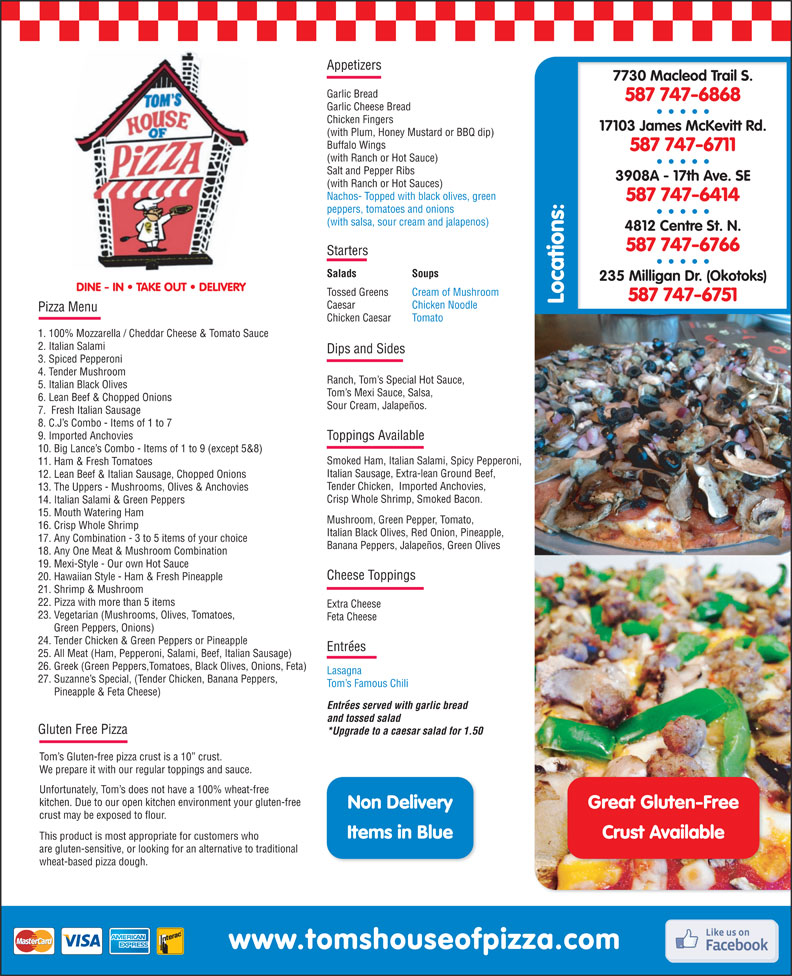Tom's House of Pizza (403-252-0111) - Display Ad - 587 747-6868 Chicken Fingers 17103 James McKevitt Rd. (with Plum, Honey Mustard or BBQ dip) Buffalo Wings 587 747-6711 (with Ranch or Hot Sauce) Salt and Pepper Ribs 3908A - 17th Ave. SE (with Ranch or Hot Sauces) Nachos- Topped with black olives, green 587 747-6414 peppers, tomatoes and onions (with salsa, sour cream and jalapenos) 4812 Centre St. N. 587 747-6766 Starters Salads Soups 235 Milligan Dr. (Okotoks) DINE - IN   TAKE OUT   DELIVERY Tossed Greens Cream of Mushroom 587 747-6751 Locations: Caesar Chicken Noodle Pizza Menu Chicken Caesar Tomato 1. 100% Mozzarella / Cheddar Cheese & Tomato Sauce 2. Italian Salami Dips and Sides 3. Spiced Pepperoni 4. Tender Mushroom Ranch, Tom s Special Hot Sauce, 5. Italian Black Olives Tom s Mexi Sauce, Salsa, 6. Lean Beef & Chopped Onions Sour Cream, Jalapeños. 7.  Fresh Italian Sausage 8. C.J s Combo - Items of 1 to 7 9. Imported Anchovies Garlic Cheese Bread Toppings Available 10. Big Lance s Combo - Items of 1 to 9 (except 5&8) Smoked Ham, Italian Salami, Spicy Pepperoni, 11. Ham & Fresh Tomatoes Italian Sausage, Extra-lean Ground Beef, 12. Lean Beef & Italian Sausage, Chopped Onions Tender Chicken,  Imported Anchovies, 13. The Uppers - Mushrooms, Olives & Anchovies Crisp Whole Shrimp, Smoked Bacon. 20. Hawaiian Style - Ham & Fresh Pineapple 21. Shrimp & Mushroom 22. Pizza with more than 5 items Extra Cheese 23. Vegetarian (Mushrooms, Olives, Tomatoes, Feta Cheese Green Peppers, Onions) 24. Tender Chicken & Green Peppers or Pineapple Entrees 25. All Meat (Ham, Pepperoni, Salami, Beef, Italian Sausage) 26. Greek (Green Peppers,Tomatoes, Black Olives, Onions, Feta) Lasagna 27. Suzanne s Special, (Tender Chicken, Banana Peppers, Tom s Famous Chili Pineapple & Feta Cheese) Entrees served with garlic bread and tossed salad Gluten Free Pizza 17. Any Combination - 3 to 5 items of your choice *Upgrade to a caesar salad for 1.50 Tom s Gluten-free pizza crust is a 10  crust. We p