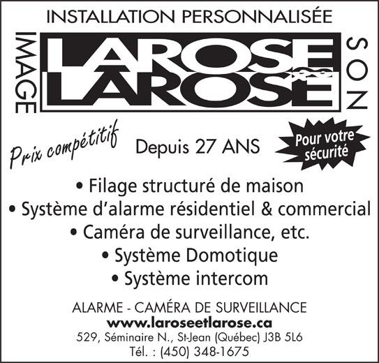 Larose & Larose Image & Son (450-348-1675) - Annonce illustrée======= - INSTALLATION PERSONNALISÉE IMAGE SON Pour votresécurité Depuis 27 ANS Prix compétitif Système d alarme résidentiel & commercial Caméra de surveillance, etc. Système Domotique Système intercom ALARME - CAMÉRA DE SURVEILLANCE www.laroseetlarose.ca 529, Séminaire N., St-Jean (Québec) J3B 5L6 Tél. : (450) 348-1675 Filage structuré de maison