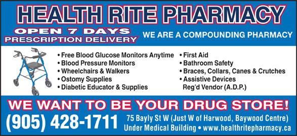 Health-Rite Pharmacy (905-428-1711) - Display Ad - WE ARE A COMPOUNDING PHARMACY PRESCRIPTION DELIVERY HEALTH RITE PHARMACY OPEN 7 DAYS Free Blood Glucose Monitors Anytime  First Aid Blood Pressure Monitors Bathroom Safety Wheelchairs & Walkers Braces, Collars, Canes & Crutches Ostomy Supplies Assistive Devices Diabetic Educator & Supplies Reg d Vendor (A.D.P.) WE WANT TO BE YOUR DRUG STORE! 75 Bayly St W (Just W of Harwood, Baywood Centre) (905) 428-1711 Under Medical Building   www.healthritepharmacy.ca