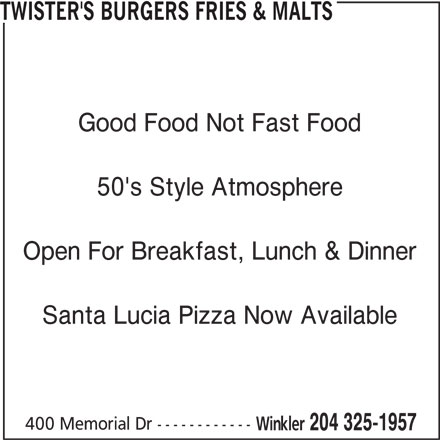 Twister's Burgers Fries & Malts (204-325-1957) - Display Ad - TWISTER'S BURGERS FRIES & MALTS Good Food Not Fast Food 50's Style Atmosphere Open For Breakfast, Lunch & Dinner Santa Lucia Pizza Now Available 400 Memorial Dr ------------ Winkler 204 325-1957