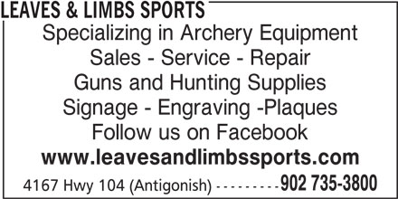 Leaves & Limbs Sports (902-735-3800) - Display Ad - Specializing in Archery Equipment Sales - Service - Repair Guns and Hunting Supplies Signage - Engraving -Plaques Follow us on Facebook www.leavesandlimbssports.com 902 735-3800 4167 Hwy 104 (Antigonish) --------- LEAVES & LIMBS SPORTS