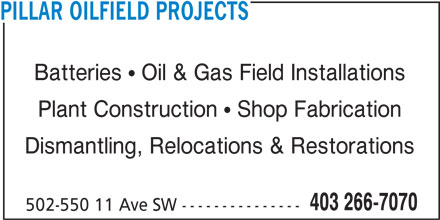 Pillar Oilfield Projects (403-266-7070) - Display Ad - PILLAR OILFIELD PROJECTS Batteries  Oil & Gas Field Installations Plant Construction  Shop Fabrication Dismantling, Relocations & Restorations 403 266-7070 502-550 11 Ave SW ---------------