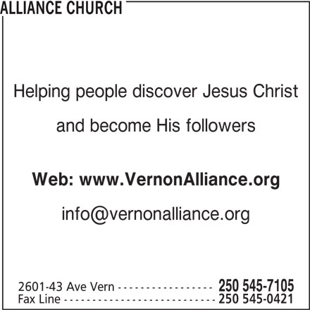 Alliance Church (250-545-7105) - Display Ad - ALLIANCE CHURCH Helping people discover Jesus Christ and become His followers Web: www.VernonAlliance.org 2601-43 Ave Vern ----------------- 250 545-7105 Fax Line --------------------------- 250 545-0421