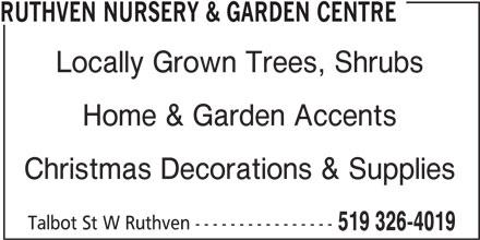 Ruthven Nursery & Garden Centre (519-326-4019) - Display Ad - RUTHVEN NURSERY & GARDEN CENTRE Locally Grown Trees, Shrubs Home & Garden Accents Christmas Decorations & Supplies Talbot St W Ruthven ---------------- 519 326-4019