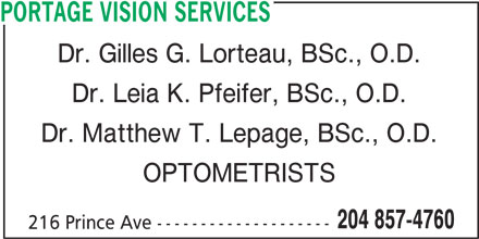 Portage Vision Services (204-857-4760) - Display Ad - PORTAGE VISION SERVICES Dr. Gilles G. Lorteau, BSc., O.D. Dr. Leia K. Pfeifer, BSc., O.D. Dr. Matthew T. Lepage, BSc., O.D. OPTOMETRISTS 204 857-4760 216 Prince Ave --------------------