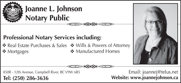 Joanne L Johnson  (250-286-3636) - Display Ad - Joanne L. Johnson Notary Public Professional Notary Services including: Wills & Powers of Attorney Real Estate Purchases & Sales Manufactured Homes Mortgages 850B - 12th Avenue, Campbell River, BC V9W 6B5 Website: www.joannejohnson.ca Tel: (250) 286-3636