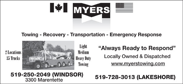 Myers Towing (519-250-2049) - Display Ad - Towing - Recovery - Transportation - Emergency Response Light Always Ready to Respond 2 Locations Medium Locally Owned & Dispatched Heavy Duty 35 Trucks www.myerstowing.com Towing 519-250-2049 (WINDSOR) 519-728-3013 (LAKESHORE) 3300 Marentette