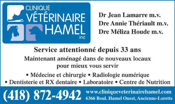 Clinique Vétérinaire Hamel (418-872-4942) - Annonce illustrée======= - Dr Jean Lamarre m.v. Dre Annie Thériault m.v. Dre Méliza Houde m.v. inc Service attentionné depuis 33 ans Maintenant aménagé dans de nouveaux locaux pour mieux vous servir Médecine et chirurgie   Radiologie numérique Dentisterie et RX dentaire   Laboratoire   Centre de Nutrition www.cliniqueveterinairehamel.com (418) 872-4942 6366 Boul. Hamel Ouest, Ancienne-Lorette