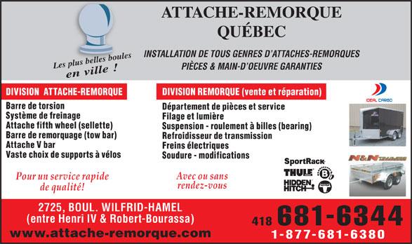 Attache De Remorque Québec (418-681-6344) - Annonce illustrée======= - Les plus belles boulesen ville ! PIÈCES & MAIN-D OEUVRE GARANTIES DIVISION  ATTACHE-REMORQUE DIVISION REMORQUE (vente et réparation) Barre de torsion Département de pièces et service Système de freinage Filage et lumière Attache fifth wheel (sellette) Suspension - roulement à billes (bearing) Barre de remorquage (tow bar) Refroidisseur de transmission Attache V bar Freins électriques Soudure - modifications Avec ou sans Pour un service rapide rendez-vous de qualité! 2725, BOUL. WILFRID-HAMEL (entre Henri IV & Robert-Bourassa) 418 681-6344 www.attache-remorque.com Vaste choix de supports à vélos 1-877-681-6380 ATTACHE-REMORQUE QUÉBEC INSTALLATION DE TOUS GENRES D ATTACHES-REMORQUES pl belus les boule