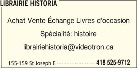Librairie Historia (418-525-9712) - Display Ad - LIBRAIRIE HISTORIA Achat Vente Échange Livres d'occasion Spécialité: histoire 155-159 St Joseph E --------------- LIBRAIRIE HISTORIA Achat Vente Échange Livres d'occasion Spécialité: histoire 418 525-9712 155-159 St Joseph E --------------- 418 525-9712