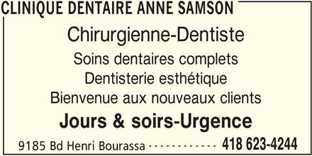 Clinique Dentaire Anne Samson (418-623-4244) - Annonce illustrée======= - CLINIQUE DENTAIRE ANNE SAMSON Chirurgienne-Dentiste Soins dentaires complets Dentisterie esthétique Bienvenue aux nouveaux clients Jours & soirs-Urgence ------------ 418 623-4244 9185 Bd Henri Bourassa CLINIQUE DENTAIRE ANNE SAMSON