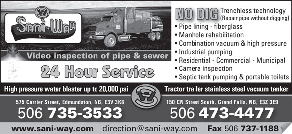 Sani-Way Inc (506-473-4477) - Display Ad - Trenchless technology NO DIG (Repair pipe without digging) Pipe lining - fiberglassipe lining - fiber Manhole rehabilitation inc. Combination vacuum & high pressure Industrial pumping Video inspection of pipe & sewerVide Residential - Commercial - Municipal Camera inspection 24 Hour Service Septic tank pumping & portable toilets High pressure water blaster up to 20,000 psi Tractor trailer stainless steel vacuum tankerHigh pressur 150 CN Street South, Grand Falls, NB, E3Z 3E9575 Carrier Street, Edmundston, NB, E3V 3K8 CN Street South, Grand Falls, NB, E3Z 3E9Carrier Street, Edmundston, NB, E3V 3K8 506 473-4477 506 735-3533 506 Fax 506 737-1188www.sani-way.com Fax 737-1188.sani-way.com