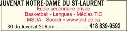 École Juvénat Notre-Dame (418-839-9592) - Annonce illustrée======= - JUVENAT NOTRE-DAME DU ST-LAURENT École secondaire privée MSDA - Soccer  www.jnd.qc.ca 418 839-9592 30 du Juvénat St Rom -------------- Basketball - Langues - Médias TIC