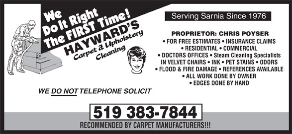 Hayward's Carpet & Upholstery Cleaning (519-383-7844) - Display Ad - Serving Sarnia Since 1976 PROPRIETOR: CHRIS POYSER FOR FREE ESTIMATES   INSURANCE CLAIMS RESIDENTIAL   COMMERCIAL DOCTORS OFFICES   Steam Cleaning Specialists IN VELVET CHAIRS   INK   PET STAINS   ODORS FLOOD & FIRE DAMAGE   REFERENCES AVAILABLE ALL WORK DONE BY OWNER EDGES DONE BY HAND WE DO NOT TELEPHONE SOLICIT 519 383-7844 RECOMMENDED BY CARPET MANUFACTURERS!!!