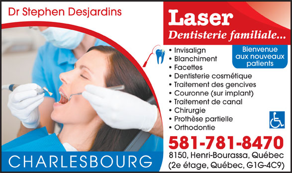 Clinique Dentaire Stephen Desjardins (418-627-3570) - Annonce illustrée======= - Dr Stephen Desjardins Laser Dentisterie familiale... Bienvenue Invisalign aux nouveaux Blanchiment patients Facettes Dentisterie cosmétique Traitement des gencives Couronne (sur implant) Traitement de canal Chirurgie Prothèse partielle Orthodontie 581-781-8470 8150, Henri-Bourassa, Québec CHARLESBOURG (2e étage, Québec, G1G-4C9)
