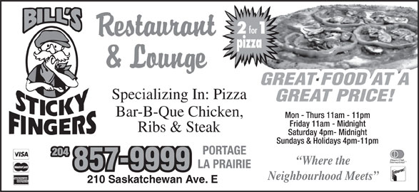 Bill's Sticky Fingers (204-857-9999) - Display Ad - for pizza GREAT FOOD AT A Specializing In: Pizza GREAT PRICE! Bar-B-Que Chicken, Mon - Thurs 11am - 11pm Friday 11am - Midnight Ribs & Steak Sundays & Holidays 4pm-11pm PORTAGE 204 Where the LA PRAIRIE 857-9999 Neighbourhood Meets 210 Saskatchewan Ave.E Saturday 4pm- Midnight