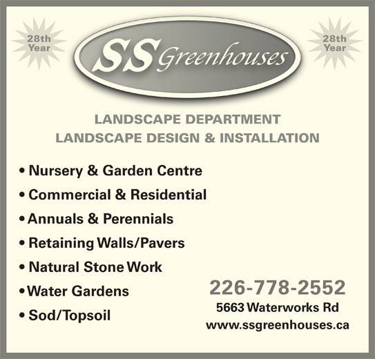 SS Greenhouses (519-542-7679) - Display Ad - Commercial & Residential Annuals & Perennials Retaining Walls/Pavers Natural Stone Work 226-778-2552 Water Gardens 5663 Waterworks Rd Sod/Topsoil www.ssgreenhouses.ca YearYear LANDSCAPE DEPARTMENT LANDSCAPE DESIGN & INSTALLATION Nursery & Garden Centre 28th28th