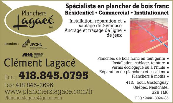 Planchers Lagacé Inc (418-845-0795) - Annonce illustrée======= - Bur.: 418.845.0795 4115, boul. Gastonguay Fax: 418 845-2696 Québec, Neufchâtel www.plancherslagace.com/fr G2B 1M6 RBQ : 2440-8924-85 Planchers à motifs Spécialiste en plancher de bois franc Résidentiel   Commercial   Institutionnel Planchers Installation, réparation et sablage de Gymnase Inc. Ancrage et traçage de ligne de jeux membre : Planchers de bois franc en tout genre Installation, sablage, teinture Clément Lagacé Vernis écologique ou à l huile Réparation de planchers et escaliers