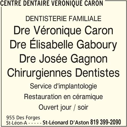 Centre Dentaire Véronique Caron (819-399-2090) - Annonce illustrée======= - CENTRE DENTAIRE VERONIQUE CARON DENTISTERIE FAMILIALE Dre Véronique Caron Dre Élisabelle Gaboury Dre Josée Gagnon Chirurgiennes Dentistes Service d'implantologie Restauration en céramique Ouvert jour / soir 955 Des Forges St-Léonard D Aston 819 399-2090 CENTRE DENTAIRE VERONIQUE CARON St-Léon-A - - - - -