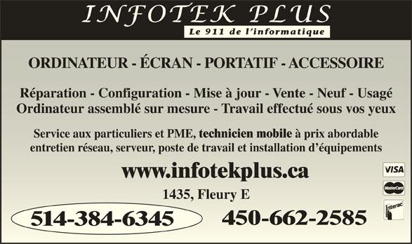 Infotek Plus (514-384-6345) - Annonce illustrée======= - 514-384-6345 Le 911 de l informatique ORDINATEUR - ÉCRAN - PORTATIF - ACCESSOIREORDINATEUR - ÉCRAN - PORTATIF - ACCESSOIRE Réparation - Configuration - Mise à jour - Vente - Neuf - UsagéRéparation - Configuration - Mise à jour - Vente - Neuf - Usagé Ordinateur assemblé sur mesure - Travail effectué sous vos yeuxOrdinateur assemblé sur mesure - Travail effectué sous vos yeux Service aux particuliers et PME, technicien mobile à prix abordableService aux particuliers et PME, technicien mobile à prix abordable entretien réseau, serveur, poste de travail et installation d équipementsentretien réseau, serveur, poste de travail et installation d équipements www.infotekplus.cawww.infotekplus.ca 1435, Fleury E1435, Fleury E 450-662-2585450-662-2585